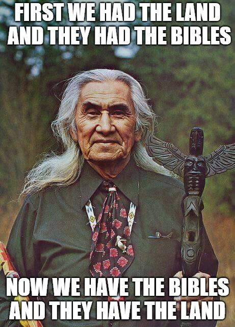 Chief Dan George | FIRST WE HAD THE LAND AND THEY HAD THE BIBLES NOW WE HAVE THE BIBLES AND THEY HAVE THE LAND | image tagged in native american,dan george,chief,bibles,land,spiritual | made w/ Imgflip meme maker