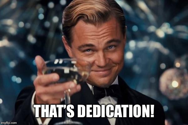Leonardo Dicaprio Cheers Meme | THAT'S DEDICATION! | image tagged in memes,leonardo dicaprio cheers | made w/ Imgflip meme maker