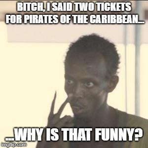 pirates | B**CH, I SAID TWO TICKETS FOR PIRATES OF THE CARIBBEAN... ...WHY IS THAT FUNNY? | image tagged in memes,look at me | made w/ Imgflip meme maker