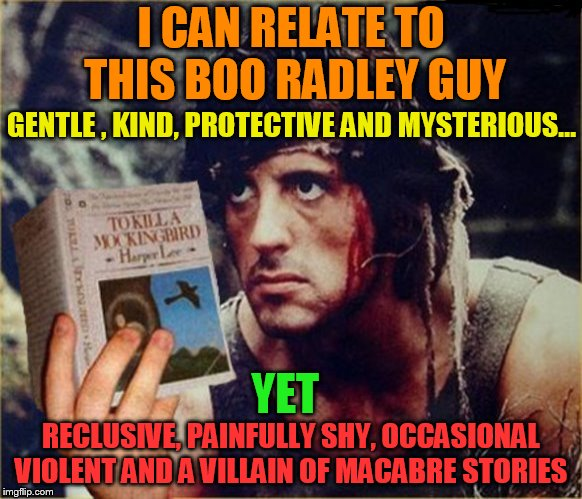 Enlightened Rambo | I CAN RELATE TO THIS BOO RADLEY GUY RECLUSIVE, PAINFULLY SHY, OCCASIONAL VIOLENT AND A VILLAIN OF MACABRE STORIES GENTLE , KIND, PROTECTIVE  | image tagged in memes,to kill a mockingbird,boo radley,harper lee,rambo,reading | made w/ Imgflip meme maker