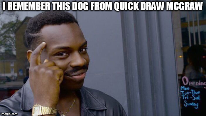 Roll Safe Think About It Meme | I REMEMBER THIS DOG FROM QUICK DRAW MCGRAW | image tagged in memes,roll safe think about it | made w/ Imgflip meme maker