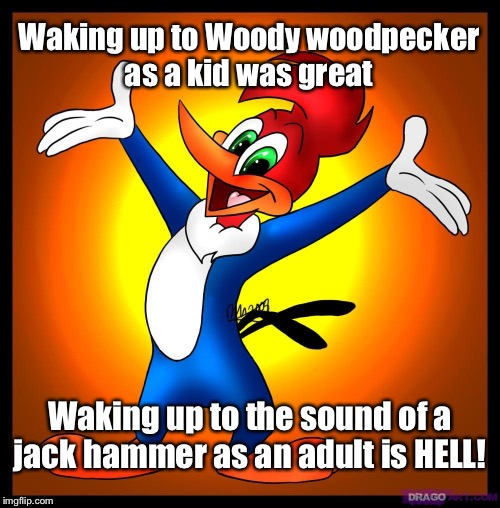 Waking up  | Waking up to Woody woodpecker as a kid was great Waking up to the sound of a jack hammer as an adult is HELL! | image tagged in funny meme,real life,woody woodpecker,waking up,adulting | made w/ Imgflip meme maker