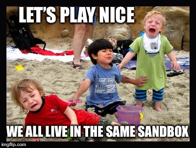Play Nice | LET'SPLAY NICE WE ALL LIVE IN THE SAME SANDBOX | image tagged in play nice | made w/ Imgflip meme maker
