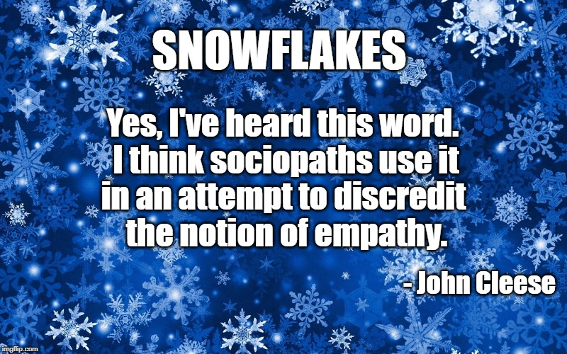 Snowflakes | SNOWFLAKES - John Cleese Yes, I've heard this word. I think sociopaths use it in an attempt to discredit the notion of empathy. | image tagged in definition | made w/ Imgflip meme maker