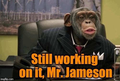 monkey bush | Still working on it, Mr. Jameson | image tagged in monkey bush | made w/ Imgflip meme maker