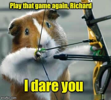 Play that game again, Richard I dare you | made w/ Imgflip meme maker