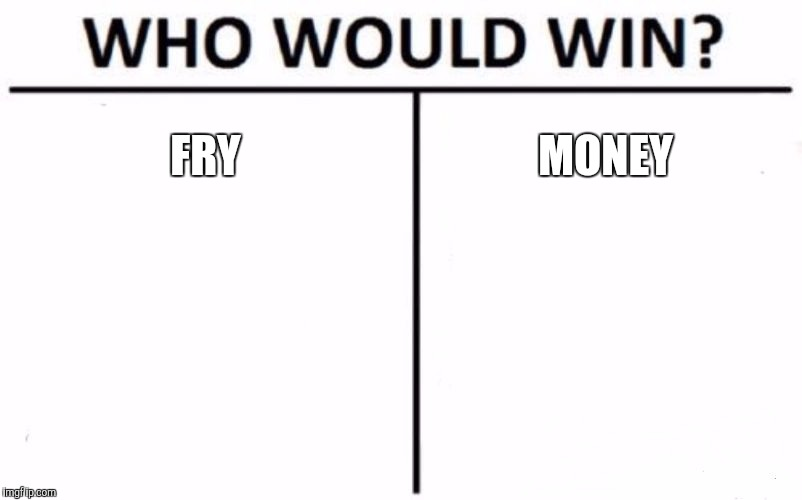 Who Would Win? Meme | FRY MONEY | image tagged in memes,who would win | made w/ Imgflip meme maker