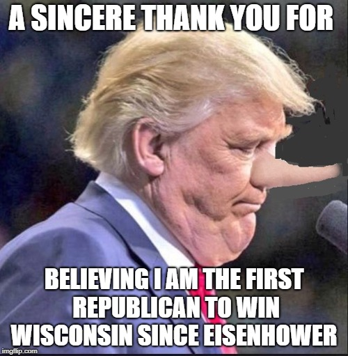 thankful  | A SINCERE THANK YOU FOR BELIEVING I AM THE FIRST REPUBLICAN TO WIN WISCONSIN SINCE EISENHOWER | image tagged in donald trump approves,i guarantee it,liar | made w/ Imgflip meme maker