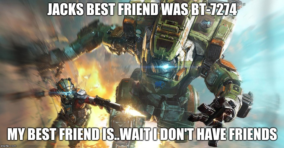 JACKS BEST FRIEND WAS BT-7274 MY BEST FRIEND IS..WAIT I DON'T HAVE FRIENDS | image tagged in titanfall 2 | made w/ Imgflip meme maker