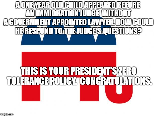 Republican | A ONE YEAR OLD CHILD APPEARED BEFORE AN IMMIGRATION JUDGE  WITHOUT A GOVERNMENT APPOINTED LAWYER. HOW COULD HE RESPOND TO THE JUDGE'S QUESTI | image tagged in republican | made w/ Imgflip meme maker