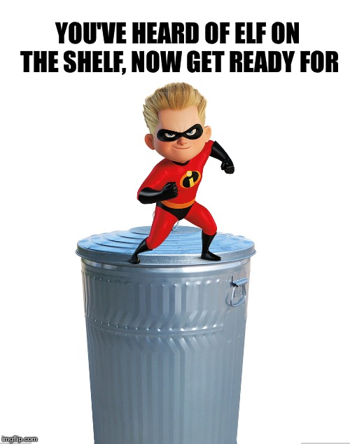 YOU'VE HEARD OF ELF ON THE SHELF, NOW GET READY FOR | image tagged in elf on the shelf,the incredibles,incredibles,pixar,dash,trash | made w/ Imgflip meme maker