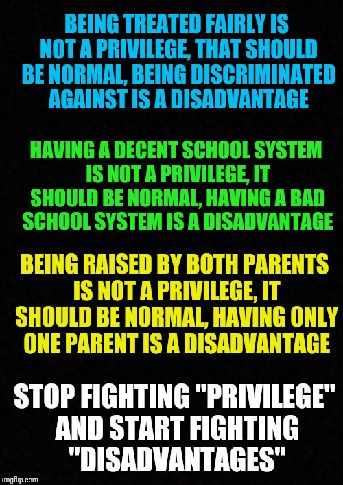 "Using the term privilege is about promoting jealousy and does not adress any of the underlying issues | BEING TREATED FAIRLY IS NOT A PRIVILEGE, THAT SHOULD BE NORMAL, BEING DISCRIMINATED AGAINST IS A DISADVANTAGE STOP FIGHTING ""PRIVILEGE"" AND  