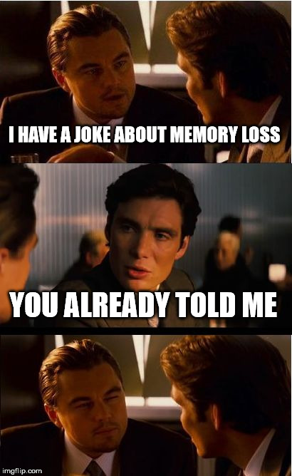 Inception | I HAVE A JOKE ABOUT MEMORY LOSS YOU ALREADY TOLD ME | image tagged in memes,inception | made w/ Imgflip meme maker