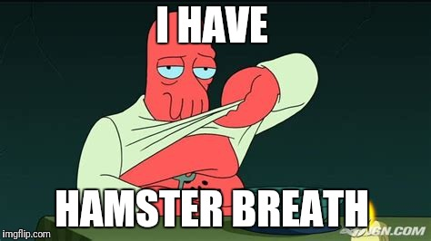 Zoidberg  | I HAVE HAMSTER BREATH | image tagged in zoidberg | made w/ Imgflip meme maker
