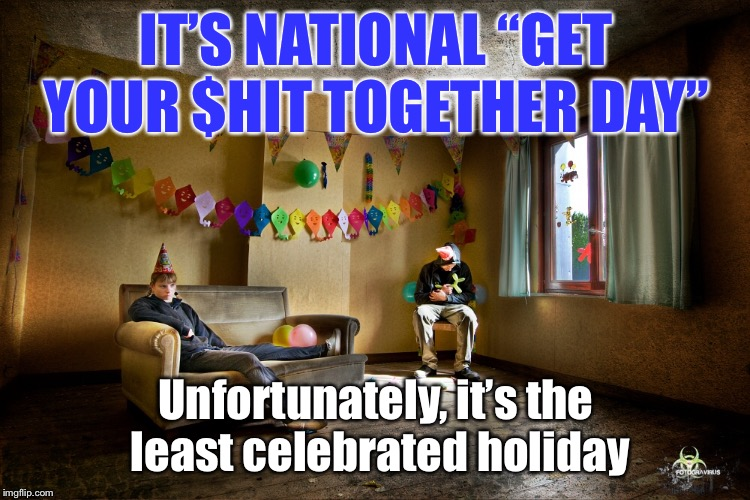 "Common folks - start celebrating it - every day, all day long! | IT'S NATIONAL ""GET YOUR $HIT TOGETHER DAY"" Unfortunately, it's the least celebrated holiday 