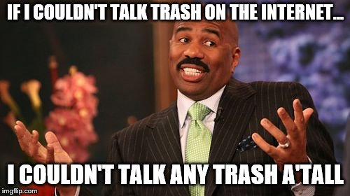 Steve Harvey | IF I COULDN'T TALK TRASH ON THE INTERNET... I COULDN'T TALK ANY TRASH A'TALL | image tagged in memes,steve harvey | made w/ Imgflip meme maker