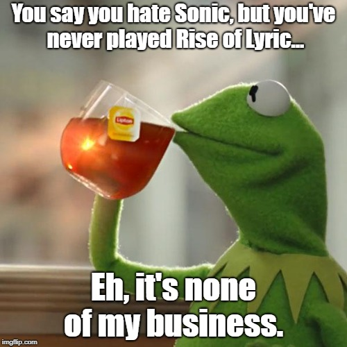 But Thats None Of My Business Meme | You say you hate Sonic, but you've never played Rise of Lyric... Eh, it's none of my business. | image tagged in memes,but thats none of my business,kermit the frog | made w/ Imgflip meme maker