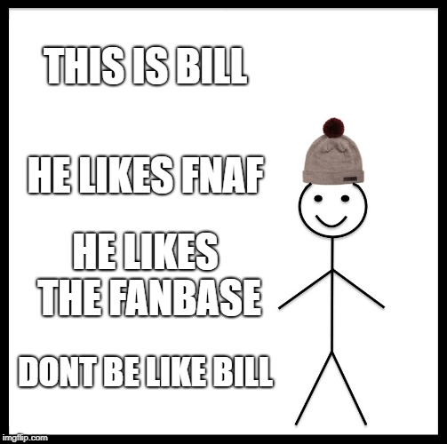 Be Like Bill Meme | THIS IS BILL HE LIKES FNAF HE LIKES THE FANBASE DONT BE LIKE BILL | image tagged in memes,be like bill | made w/ Imgflip meme maker
