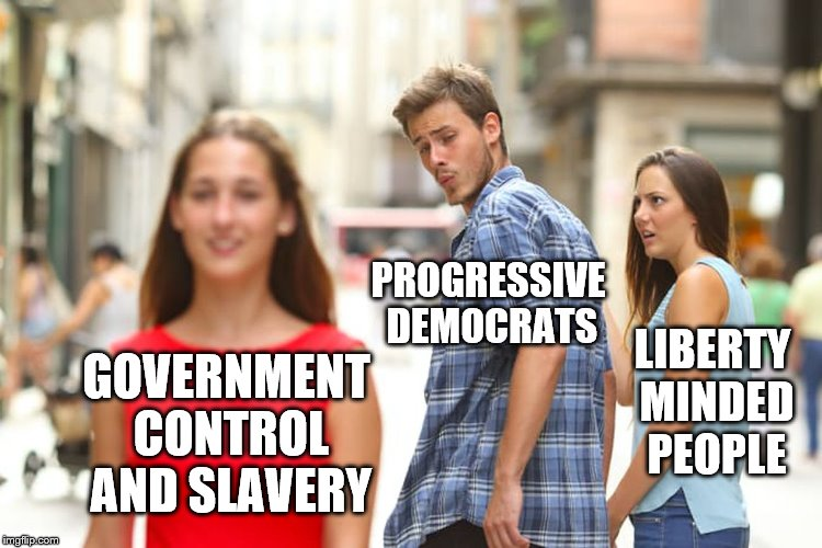 Distracted Boyfriend Meme | GOVERNMENT CONTROL AND SLAVERY PROGRESSIVE DEMOCRATS LIBERTY MINDED PEOPLE | image tagged in memes,distracted boyfriend | made w/ Imgflip meme maker