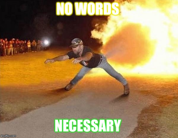 fire fart | NO WORDS NECESSARY | image tagged in fire fart | made w/ Imgflip meme maker