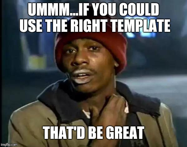 Y'all Got Any More Of That Meme | UMMM...IF YOU COULD USE THE RIGHT TEMPLATE THAT'D BE GREAT | image tagged in memes,y'all got any more of that | made w/ Imgflip meme maker
