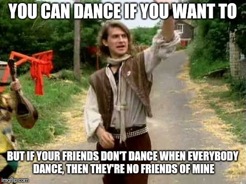 YOU CAN DANCE IF YOU WANT TO BUT IF YOUR FRIENDS DON'T DANCE WHEN EVERYBODY DANCE, THEN THEY'RE NO FRIENDS OF MINE | made w/ Imgflip meme maker