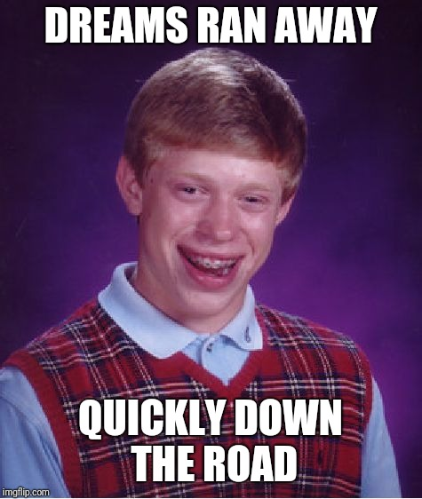 Bad Luck Brian Meme | DREAMS RAN AWAY QUICKLY DOWN THE ROAD | image tagged in memes,bad luck brian | made w/ Imgflip meme maker