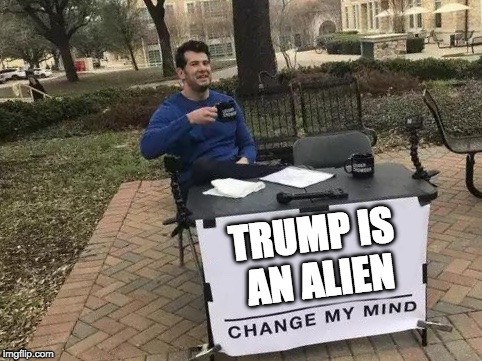 Change My Mind | TRUMP IS AN ALIEN | image tagged in change my mind | made w/ Imgflip meme maker