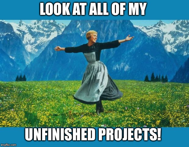 the sound of music happiness | LOOK AT ALL OF MY UNFINISHED PROJECTS! | image tagged in the sound of music happiness | made w/ Imgflip meme maker