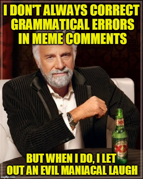 The Most Interesting Man In The World Meme | I DON'T ALWAYS CORRECT GRAMMATICAL ERRORS IN MEME COMMENTS BUT WHEN I DO, I LET OUT AN EVIL MANIACAL LAUGH | image tagged in memes,the most interesting man in the world | made w/ Imgflip meme maker