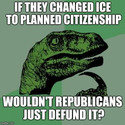 Philosoraptor Meme | IF THEY CHANGED ICE TO PLANNED CITIZENSHIP WOULDN'T REPUBLICANS JUST DEFUND IT? | image tagged in memes,philosoraptor | made w/ Imgflip meme maker