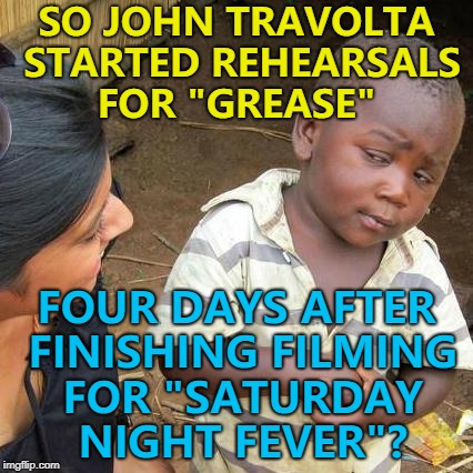 "Apparently so... :) | SO JOHN TRAVOLTA STARTED REHEARSALS FOR ""GREASE"" FOUR DAYS AFTER FINISHING FILMING FOR ""SATURDAY NIGHT FEVER""? 