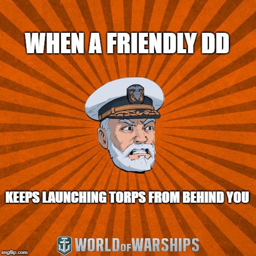 WHEN A FRIENDLY DD KEEPS LAUNCHING TORPS FROM BEHIND YOU | image tagged in world of warships - captain mcgraw angry | made w/ Imgflip meme maker