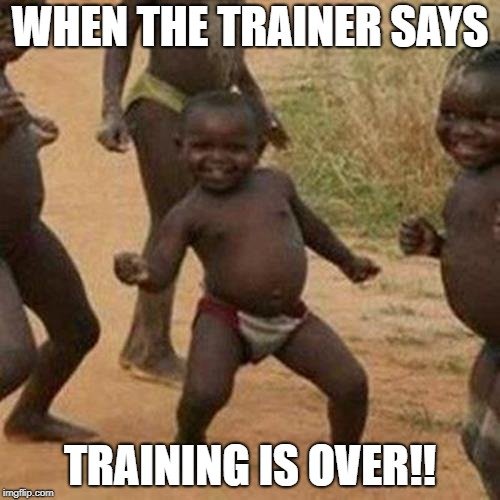 Third World Success Kid Meme | WHEN THE TRAINER SAYS TRAINING IS OVER!! | image tagged in memes,third world success kid | made w/ Imgflip meme maker