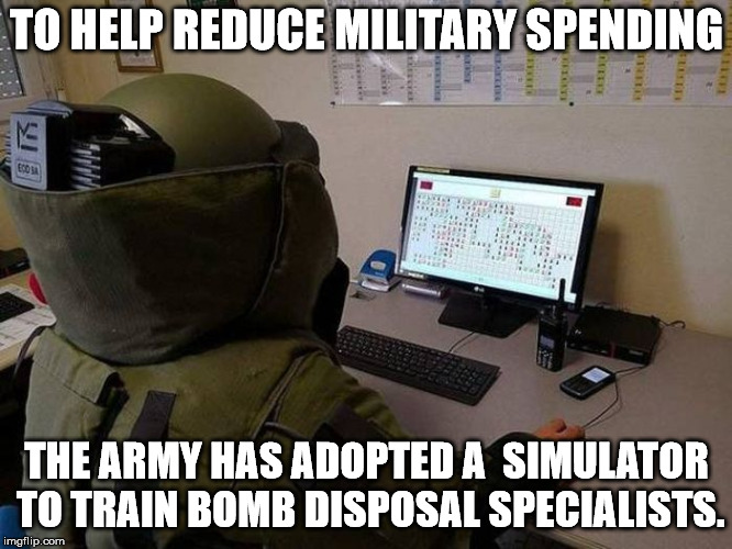 It's nice to see the military using technology to train our soldiers. | TO HELP REDUCE MILITARY SPENDING THE ARMY HAS ADOPTED A  SIMULATOR TO TRAIN BOMB DISPOSAL SPECIALISTS. | image tagged in bomb disposal | made w/ Imgflip meme maker