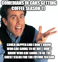 comedians in cars getting coffee season 11 not yet confirmed | COMEDIANS IN CARS GETTING COFFEE SEASON 11 COULD HAPPEN AND I DON'T KNOW WHO ARE GOING TO BE BUT I DON'T KNOW WHO ARE GOING TO BE THE GUEST  | image tagged in jerry seinfeld what's the deal | made w/ Imgflip meme maker