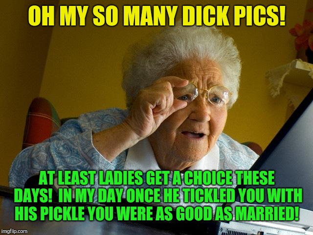 Grandma on modern dating  | OH MY SO MANY DICK PICS! AT LEAST LADIES GET A CHOICE THESE DAYS!  IN MY DAY ONCE HE TICKLED YOU WITH HIS PICKLE YOU WERE AS GOOD AS MARRIED | image tagged in memes,grandma finds the internet,dating | made w/ Imgflip meme maker