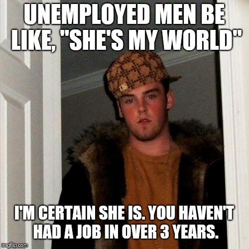 "Scumbag Steve Meme | UNEMPLOYED MEN BE LIKE, ""SHE'S MY WORLD"" I'M CERTAIN SHE IS. YOU HAVEN'T HAD A JOB IN OVER 3 YEARS. 