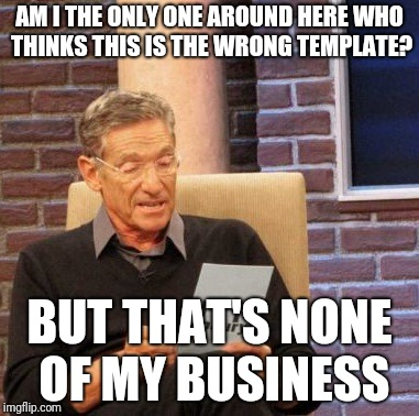Maury Lie Detector Meme | AM I THE ONLY ONE AROUND HERE WHO THINKS THIS IS THE WRONG TEMPLATE? BUT THAT'S NONE OF MY BUSINESS | image tagged in memes,maury lie detector | made w/ Imgflip meme maker