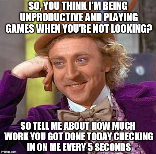 Creepy Condescending Wonka Meme | SO, YOU THINK I'M BEING UNPRODUCTIVE AND PLAYING GAMES WHEN YOU'RE NOT LOOKING? SO TELL ME ABOUT HOW MUCH WORK YOU GOT DONE TODAY CHECKING I | image tagged in memes,creepy condescending wonka | made w/ Imgflip meme maker