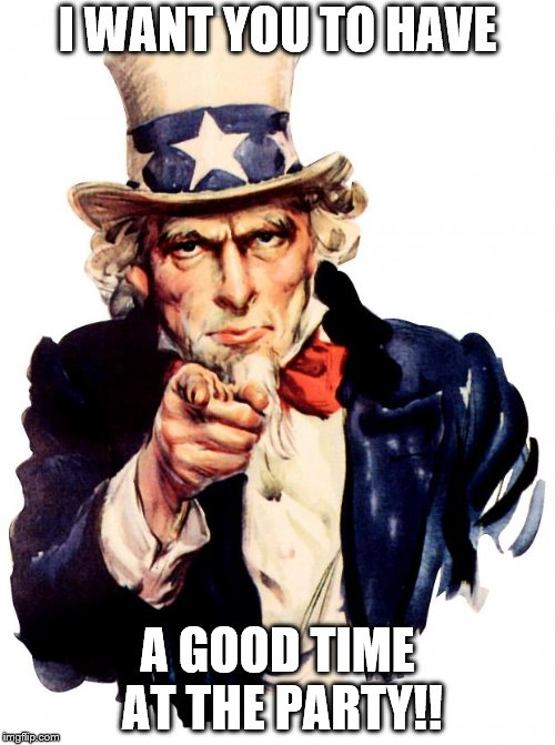 Uncle Sam Meme | I WANT YOU TO HAVE A GOOD TIME AT THE PARTY!! | image tagged in memes,uncle sam | made w/ Imgflip meme maker