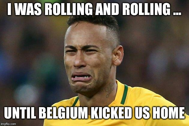 Neymar VS Belgium  | I WAS ROLLING AND ROLLING ... UNTIL BELGIUM KICKED US HOME | image tagged in neymar crying,brasil,belgium,worldcup,russia | made w/ Imgflip meme maker