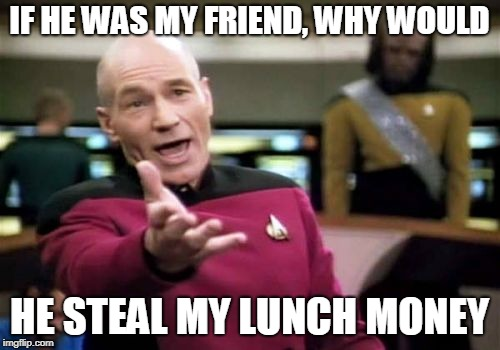 Picard Wtf Meme | IF HE WAS MY FRIEND, WHY WOULD HE STEAL MY LUNCH MONEY | image tagged in memes,picard wtf | made w/ Imgflip meme maker