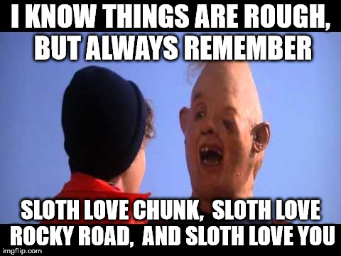 Just repeat his, I promise it will help | I KNOW THINGS ARE ROUGH, BUT ALWAYS REMEMBER SLOTH LOVE CHUNK,  SLOTH LOVE ROCKY ROAD,  AND SLOTH LOVE YOU | image tagged in sloth,chunk,rocky road,goonies | made w/ Imgflip meme maker