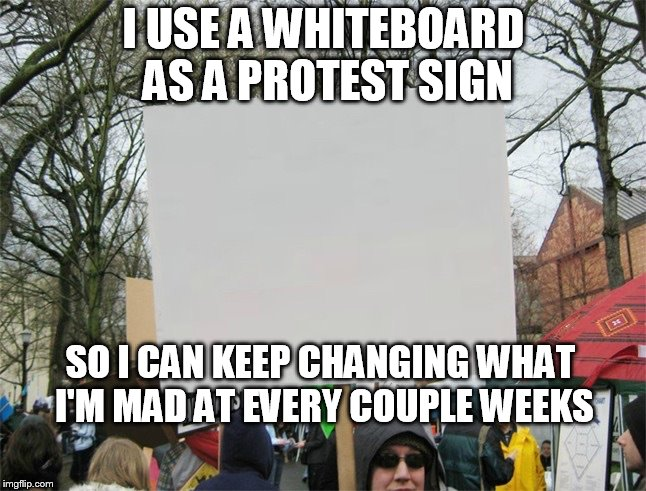 Blank protest sign | I USE A WHITEBOARD AS A PROTEST SIGN SO I CAN KEEP CHANGING WHAT I'M MAD AT EVERY COUPLE WEEKS | image tagged in blank protest sign | made w/ Imgflip meme maker