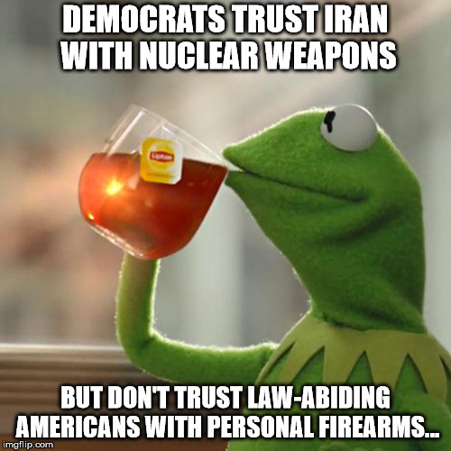 But Thats None Of My Business Meme | DEMOCRATS TRUST IRAN WITH NUCLEAR WEAPONS BUT DON'T TRUST LAW-ABIDING AMERICANS WITH PERSONAL FIREARMS... | image tagged in memes,but thats none of my business,kermit the frog | made w/ Imgflip meme maker