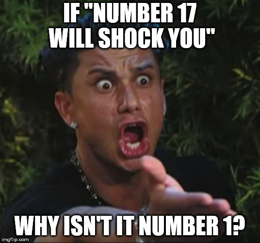"Somehow Millennials can even ruin lists. | IF ""NUMBER 17 WILL SHOCK YOU"" WHY ISN'T IT NUMBER 1? 