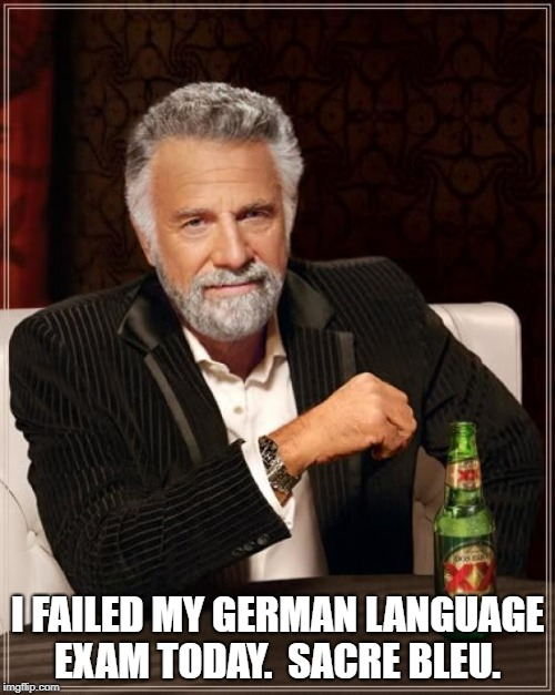 The Most Interesting Man In The World Meme | I FAILED MY GERMAN LANGUAGE EXAM TODAY.  SACRE BLEU. | image tagged in memes,the most interesting man in the world | made w/ Imgflip meme maker