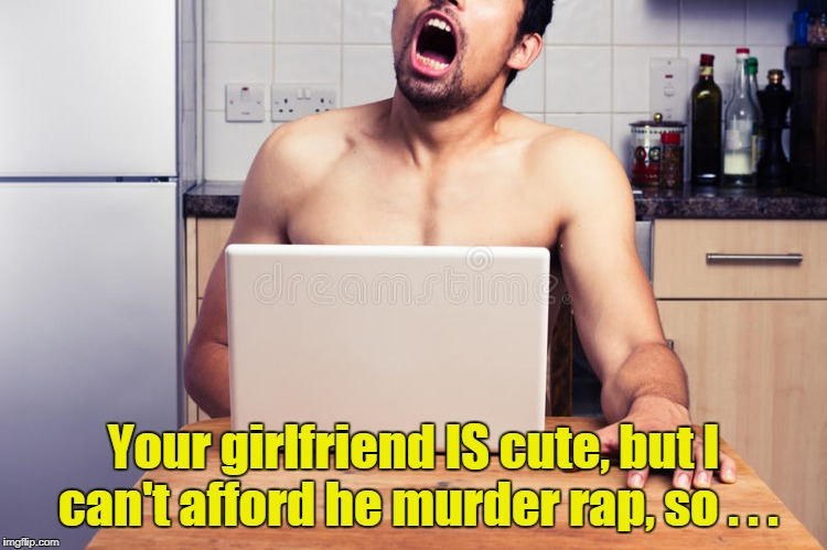 Your girlfriend IS cute, but I can't afford he murder rap, so . . . | made w/ Imgflip meme maker