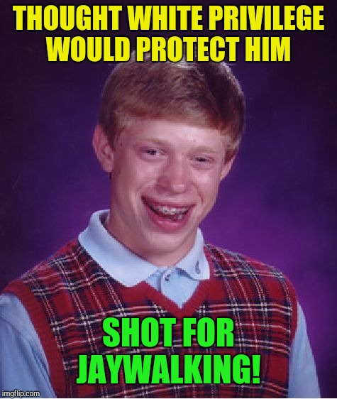 Bad Luck Brian Meme | THOUGHT WHITE PRIVILEGE WOULD PROTECT HIM SHOT FOR JAYWALKING! | image tagged in memes,bad luck brian,white privilege,republicans | made w/ Imgflip meme maker